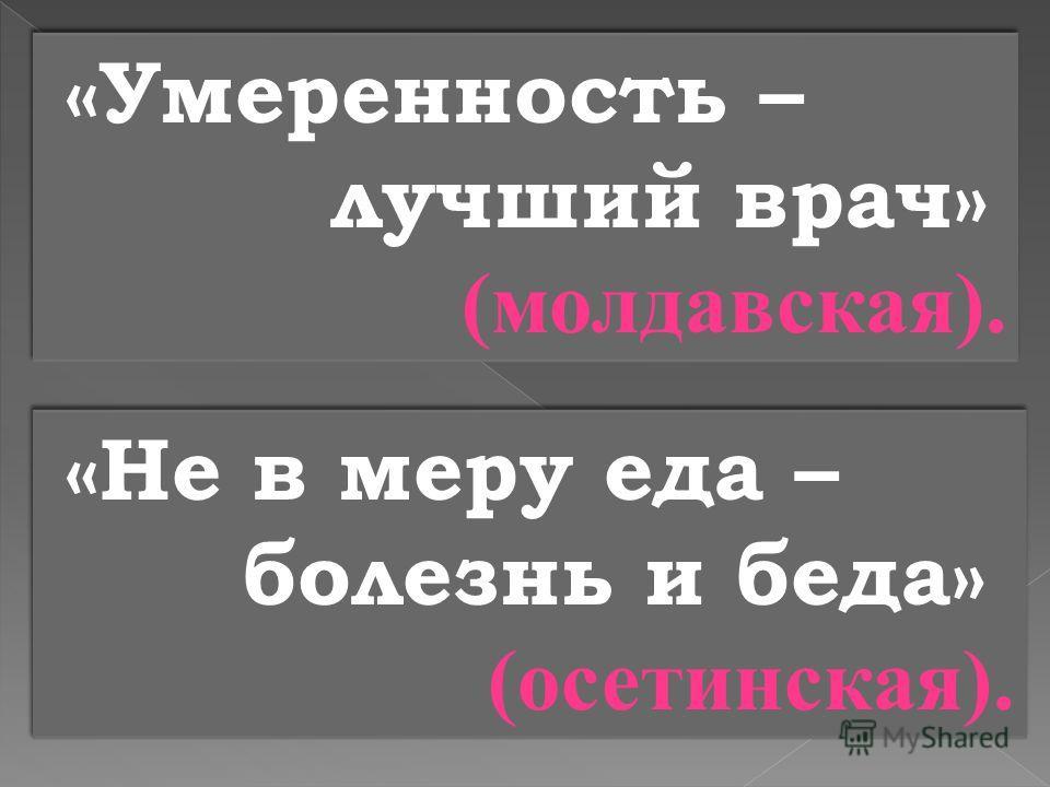 «Умеренность – лучший врач» (молдавская). «Умеренность – лучший врач» (молдавская). «Не в меру еда – болезнь и беда» (осетинская). «Не в меру еда – болезнь и беда» (осетинская).