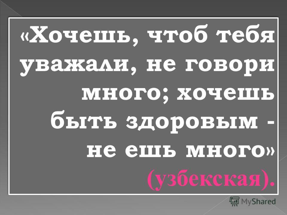 «Хочешь, чтоб тебя уважали, не говори много; хочешь быть здоровым - не ешь много» (узбекская).