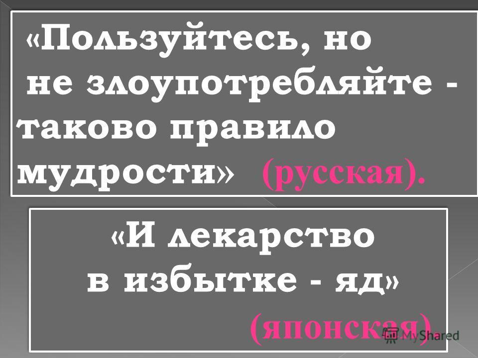 «Пользуйтесь, но не злоупотребляйте - таково правило мудрости » (русская). «Пользуйтесь, но не злоупотребляйте - таково правило мудрости » (русская). «И лекарство в избытке - яд» (японская). «И лекарство в избытке - яд» (японская).