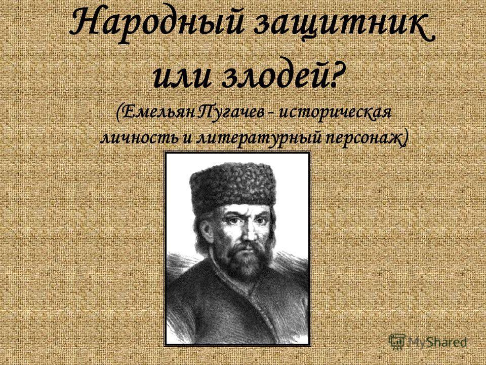 Народный защитник или злодей? (Емельян Пугачев - историческая личность и литературный персонаж)