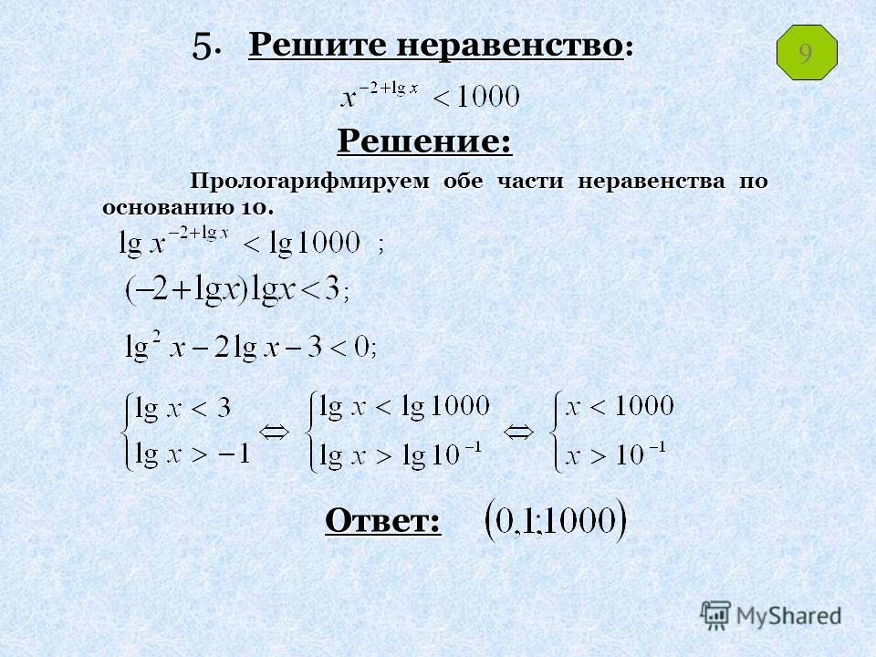 Решите неравенство: Решение: Ответ: Прологарифмируем обе части неравенства по основанию 10. ; ; ; 9 5.