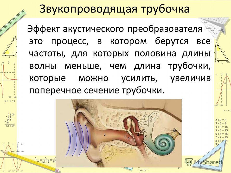 Звукопроводящая трубочка Эффект акустического преобразователя – это процесс, в котором берутся все частоты, для которых половина длины волны меньше, чем длина трубочки, которые можно усилить, увеличив поперечное сечение трубочки.