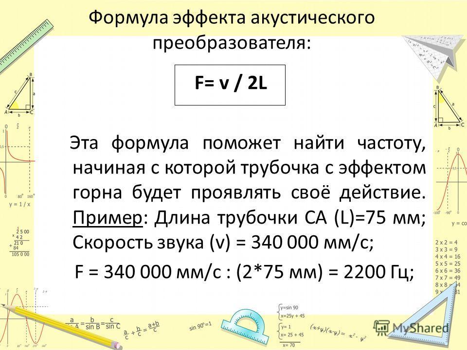 Формула эффекта акустического преобразователя: F= v / 2L Эта формула поможет найти частоту, начиная с которой трубочка с эффектом горна будет проявлять своё действие. Пример: Длина трубочки СА (L)=75 мм; Скорость звука (v) = 340 000 мм/с; F = 340 000
