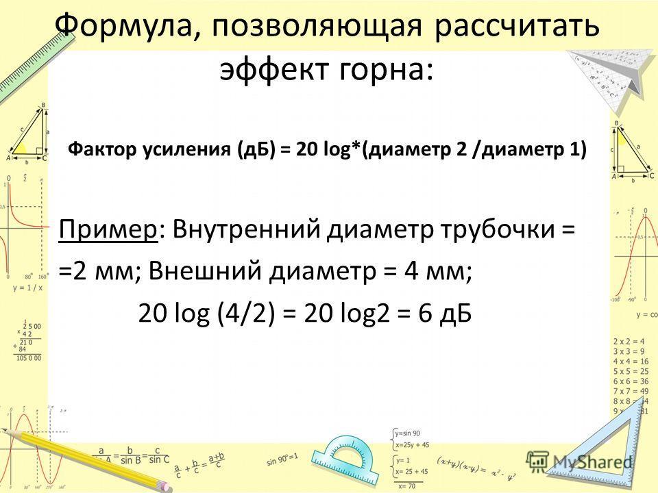 Формула, позволяющая рассчитать эффект горна: Фактор усиления (дБ) = 20 log*(диаметр 2 /диаметр 1) Пример: Внутренний диаметр трубочки = =2 мм; Внешний диаметр = 4 мм; 20 log (4/2) = 20 log2 = 6 дБ