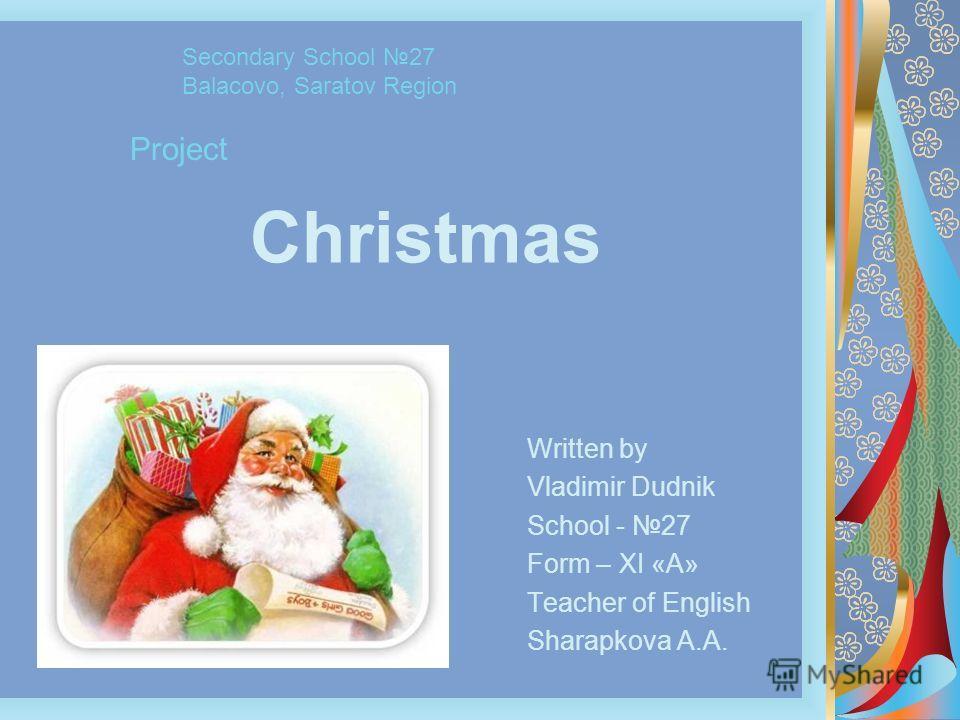 Christmas Written by Vladimir Dudnik School - 27 Form – XI «A» Teacher of English Sharapkova A.A. Secondary School 27 Balacovo, Saratov Region Project
