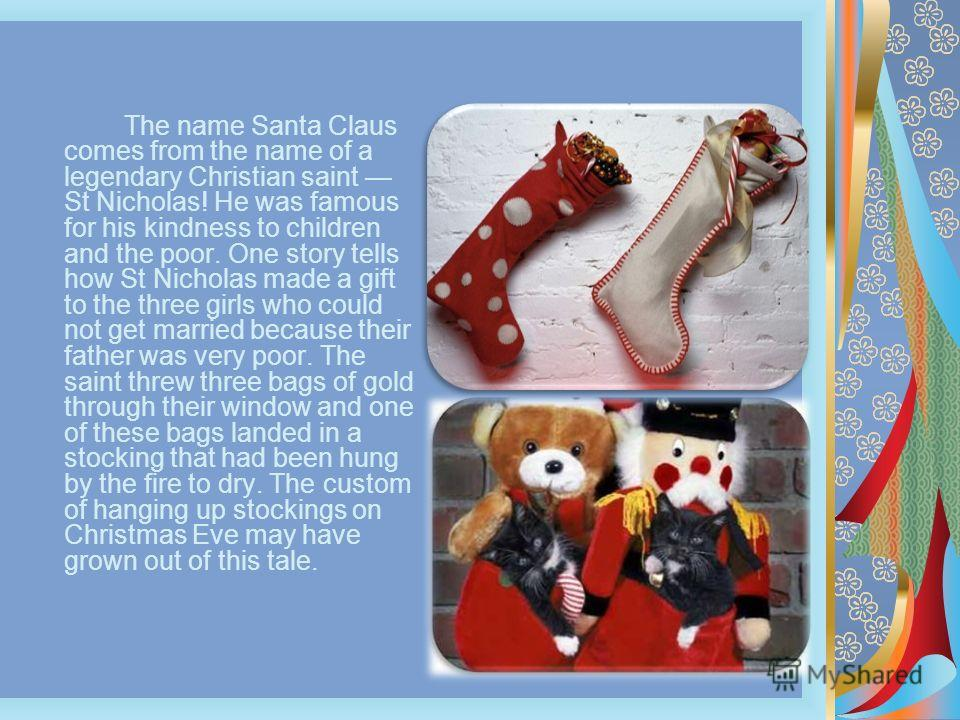 The name Santa Claus comes from the name of a legendary Christian saint St Nicholas! He was famous for his kindness to children and the poor. One story tells how St Nicholas made a gift to the three girls who could not get married because their fathe