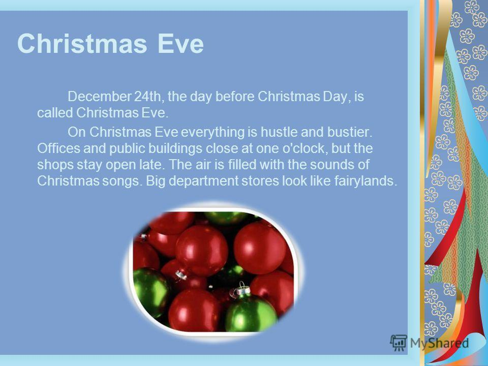 Christmas Eve December 24th, the day before Christmas Day, is called Christmas Eve. On Christmas Eve everything is hustle and bustier. Offices and public buildings close at one o'clock, but the shops stay open late. The air is filled with the sounds