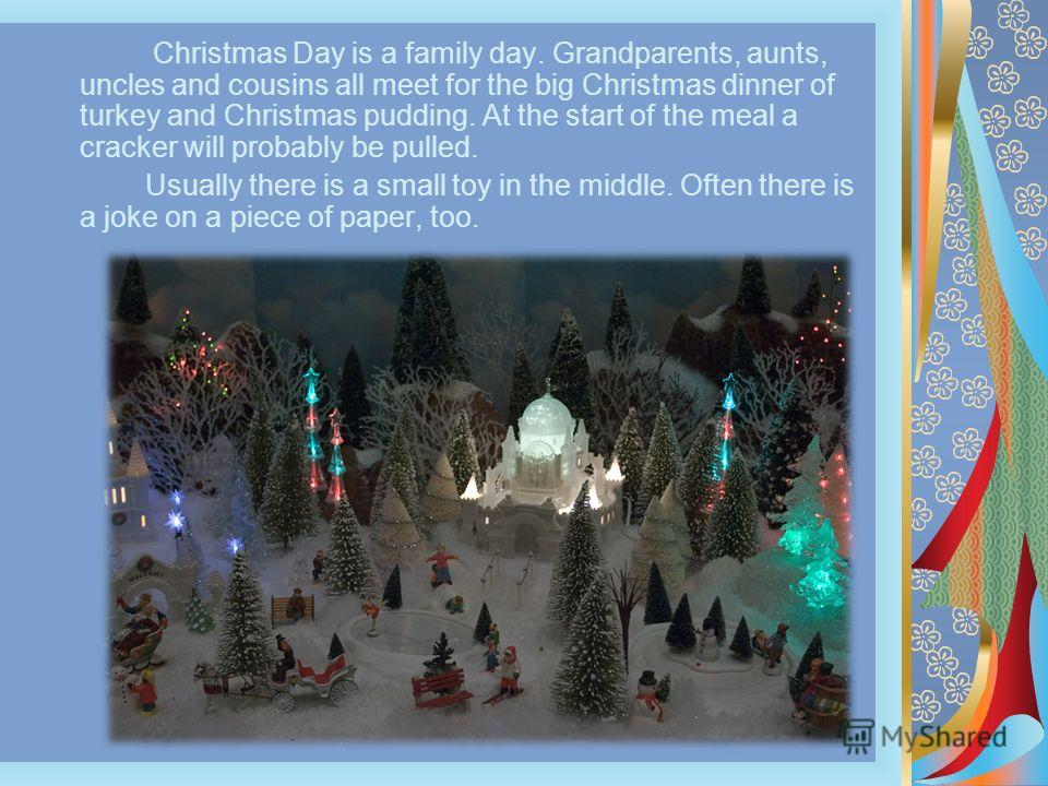 Christmas Day is a family day. Grandparents, aunts, uncles and cousins all meet for the big Christmas dinner of turkey and Christmas pudding. At the start of the meal a cracker will probably be pulled. Usually there is a small toy in the middle. Ofte