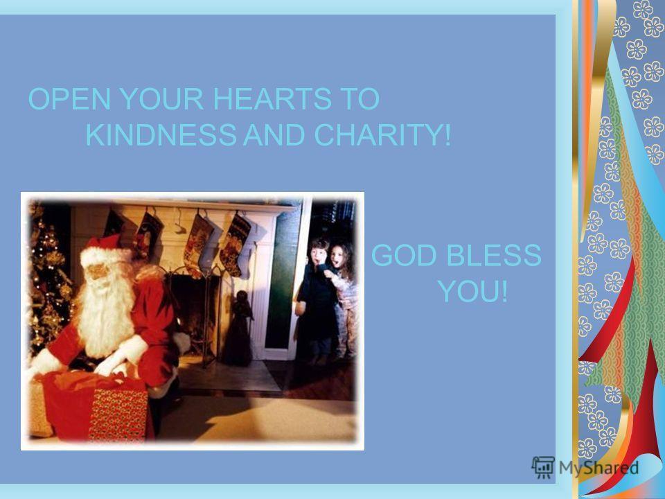 OPEN YOUR HEARTS TO KINDNESS AND CHARITY! GOD BLESS YOU!