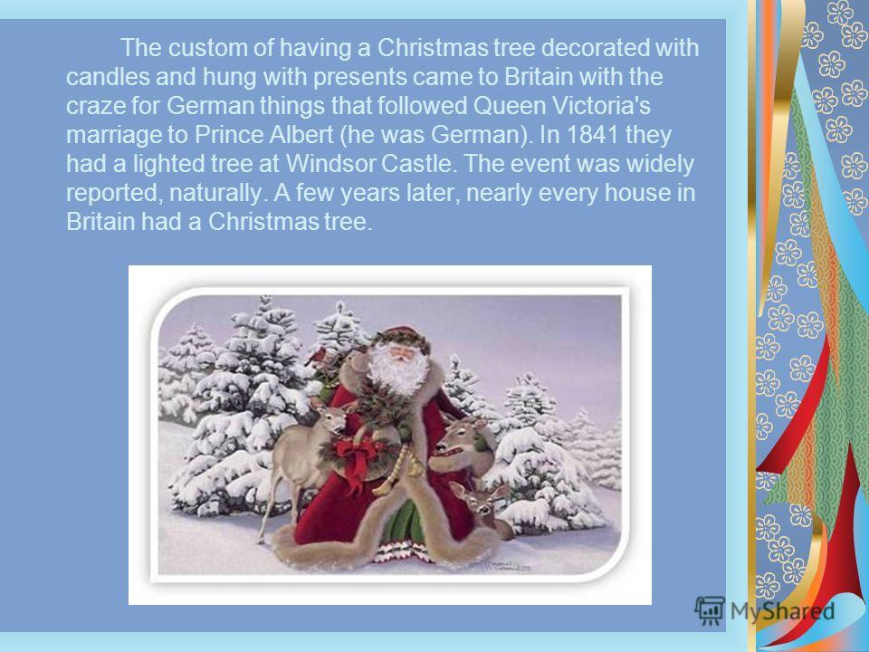 The custom of having a Christmas tree decorated with candles and hung with presents came to Britain with the craze for German things that followed Queen Victoria's marriage to Prince Albert (he was German). In 1841 they had a lighted tree at Windsor