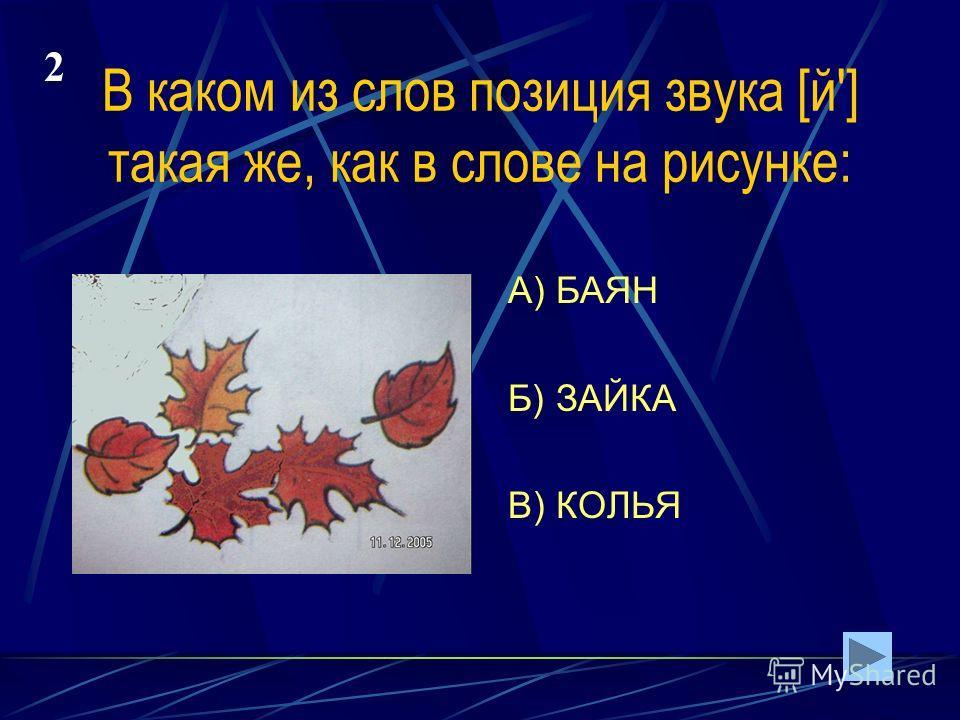 В каком из слов позиция звука [й'] такая же, как в слове на рисунке: А) БАЯН Б) ЗАЙКА В) КОЛЬЯ 2
