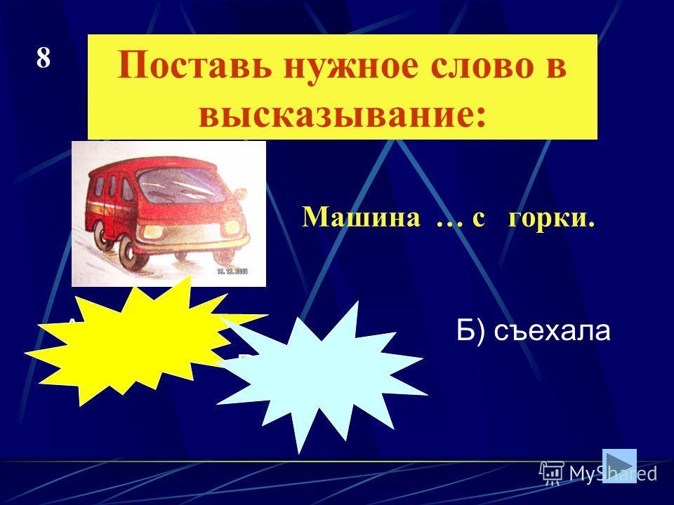 Поставь нужное слово в высказывание: А) сйехала Б) съехала В) сйэхала Машина … с горки. 8
