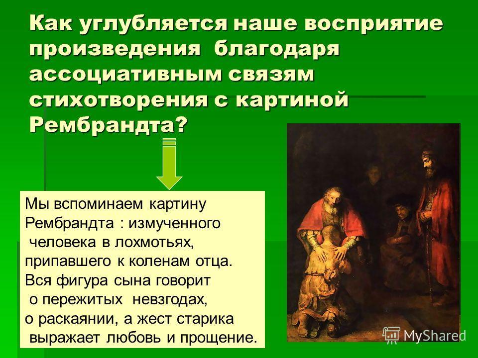 Как углубляется наше восприятие произведения благодаря ассоциативным связям стихотворения с картиной Рембрандта? Мы вспоминаем картину Рембрандта : измученного человека в лохмотьях, припавшего к коленам отца. Вся фигура сына говорит о пережитых невзг