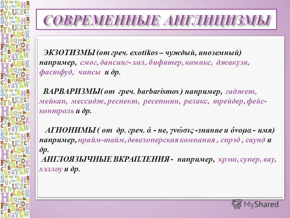 ЭКЗОТИЗМЫ (от греч. exotikos – чуждый, иноземный) например, смог, дансинг- хол, бифитер, комикс, джакузи, фастфуд, чипсы и др. ВАРВАРИЗМЫ( от греч. barbarismos ) например, гаджет, мейкап, мессидж, респект, ресепшин, релакс, трейдер, фейс- контроль и