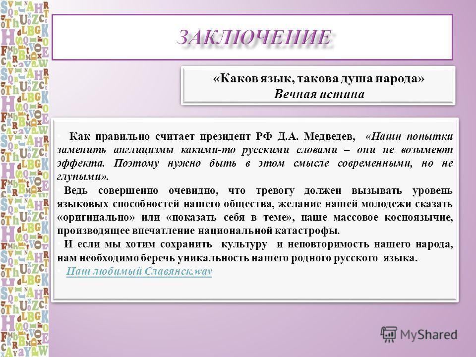 Как правильно считает президент РФ Д.А. Медведев, «Наши попытки заменить англицизмы какими-то русскими словами – они не возымеют эффекта. Поэтому нужно быть в этом смысле современными, но не глупыми». Ведь совершенно очевидно, что тревогу должен вызы