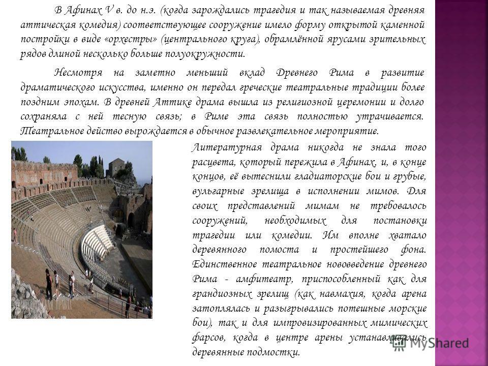 В Афинах V в. до н.э. (когда зарождались трагедия и так называемая древняя аттическая комедия) соответствующее сооружение имело форму открытой каменной постройки в виде «орхестры» (центрального круга), обрамлённой ярусами зрительных рядов длиной неск