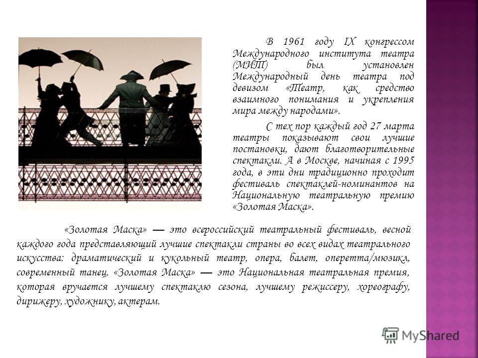 В 1961 году IX конгрессом Международного института театра (МИТ) был установлен Международный день театра под девизом «Театр, как средство взаимного понимания и укрепления мира между народами». С тех пор каждый год 27 марта театры показывают свои лучш