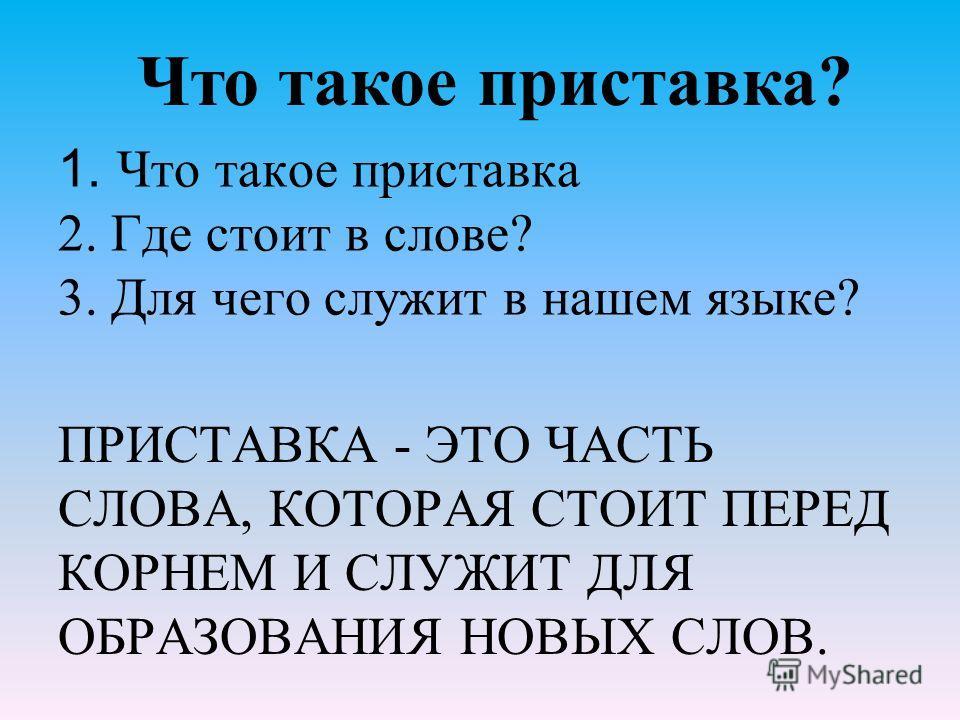 1. Что такое приставка 2. Где стоит в слове? 3. Для чего служит в нашем языке? ПРИСТАВКА - ЭТО ЧАСТЬ СЛОВА, КОТОРАЯ СТОИТ ПЕРЕД КОРНЕМ И СЛУЖИТ ДЛЯ ОБРАЗОВАНИЯ НОВЫХ СЛОВ. Что такое приставка?
