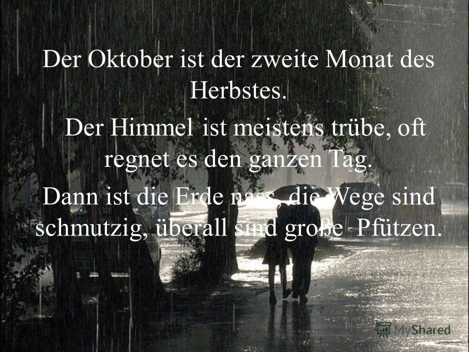 Der Oktober ist der zweite Monat des Herbstes. Der Himmel ist meistens trübe, oft regnet es den ganzen Tag. Dann ist die Erde nass, die Wege sind schmutzig, überall sind große Pfützen.