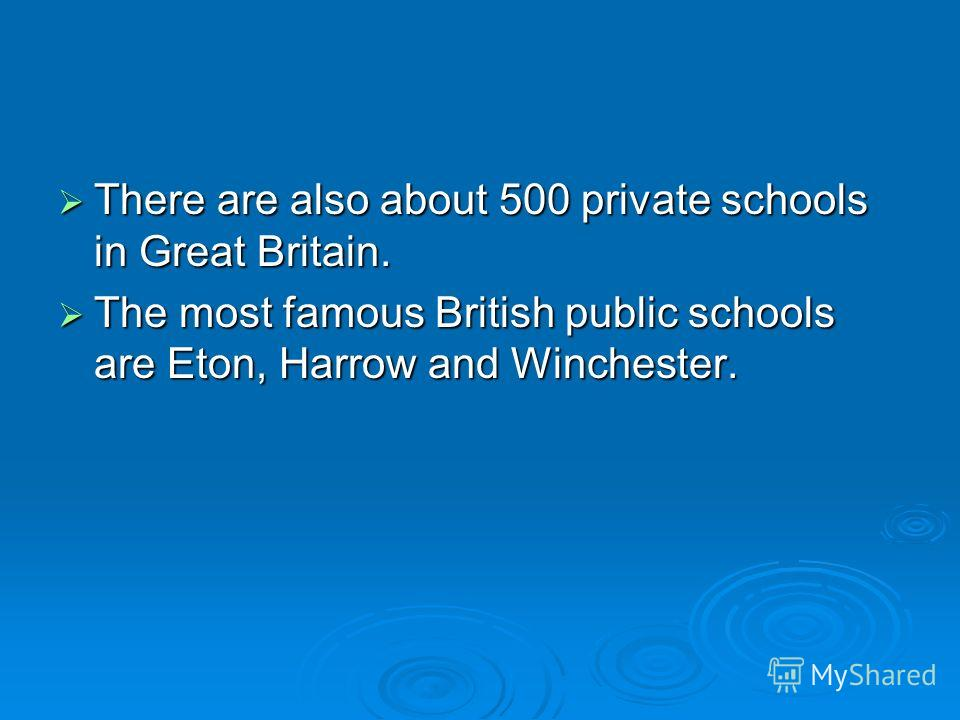 There are also about 500 private schools in Great Britain. There are also about 500 private schools in Great Britain. The most famous British public schools are Eton, Harrow and Winchester. The most famous British public schools are Eton, Harrow and