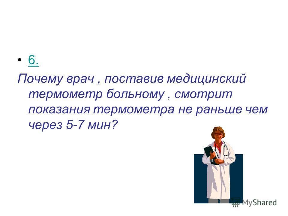 6. Почему врач, поставив медицинский термометр больному, смотрит показания термометра не раньше чем через 5-7 мин?
