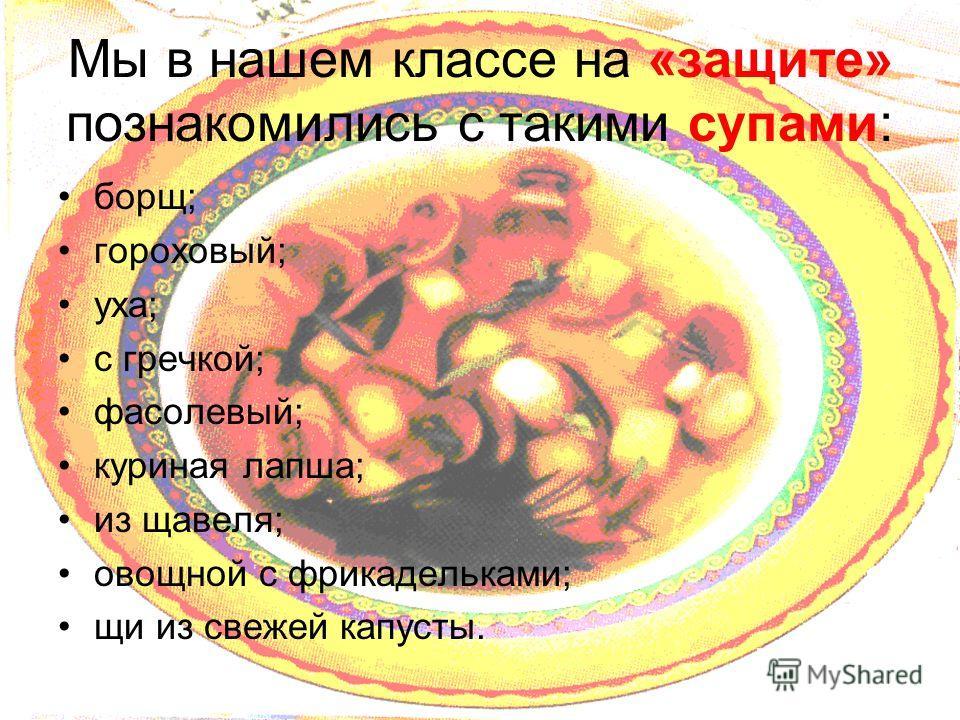 Мы в нашем классе на «защите» познакомились с такими супами: борщ; гороховый; уха; с гречкой; фасолевый; куриная лапша; из щавеля; овощной с фрикадельками; щи из свежей капусты.
