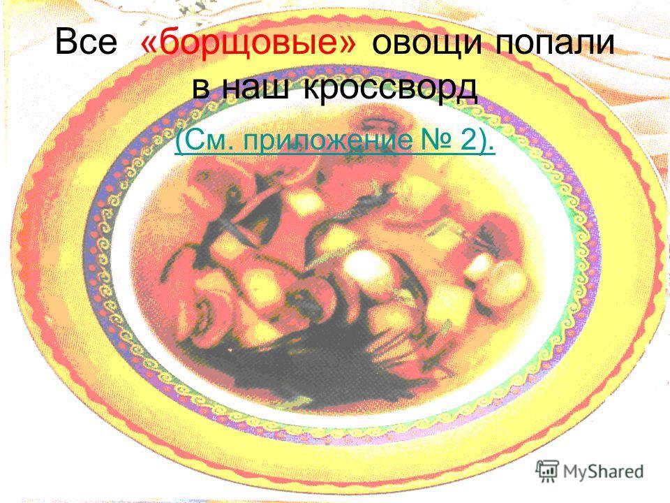 Все «борщовые» овощи попали в наш кроссворд (См. приложение 2).