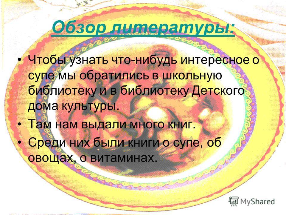 Обзор литературы: Чтобы узнать что-нибудь интересное о супе мы обратились в школьную библиотеку и в библиотеку Детского дома культуры. Там нам выдали много книг. Среди них были книги о супе, об овощах, о витаминах.