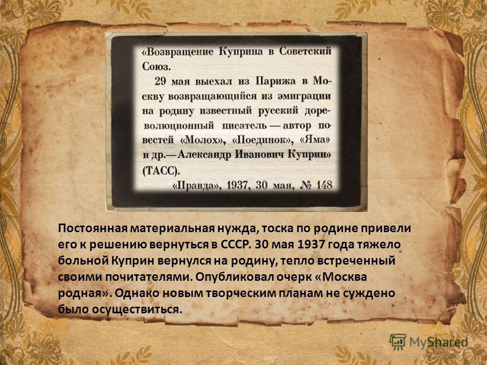Постоянная материальная нужда, тоска по родине привели его к решению вернуться в СССР. 30 мая 1937 года тяжело больной Куприн вернулся на родину, тепло встреченный своими почитателями. Опубликовал очерк «Москва родная». Однако новым творческим планам