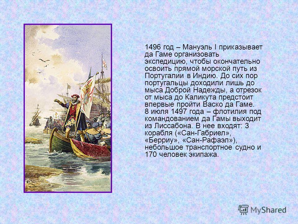 1496 год – Мануэль I приказывает да Гаме организовать экспедицию, чтобы окончательно освоить прямой морской путь из Португалии в Индию. До сих пор португальцы доходили лишь до мыса Доброй Надежды, а отрезок от мыса до Каликута предстоит впервые пройт