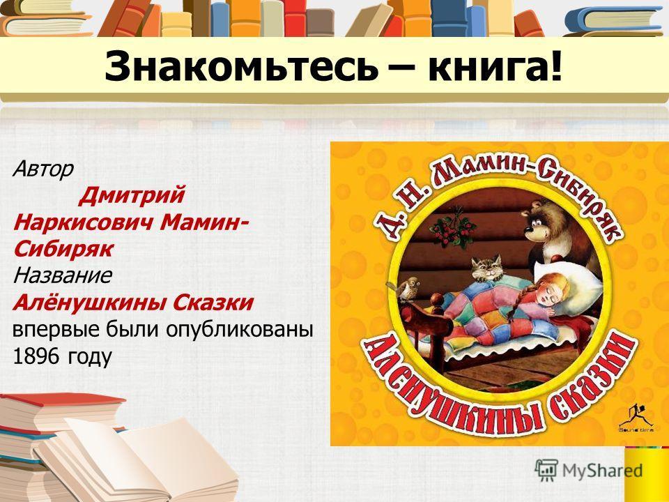 Знакомьтесь – книга! Автор Дмитрий Наркисович Мамин- Сибиряк Название Алёнушкины Сказки впервые были опубликованы 1896 году