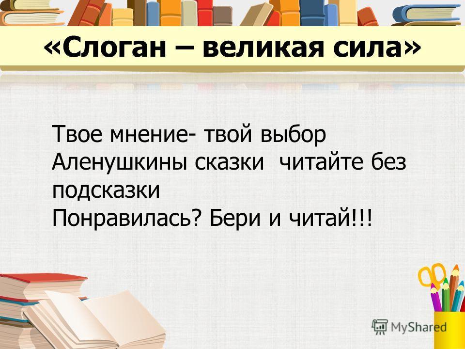 «Слоган – великая сила» Твое мнение- твой выбор Аленушкины сказки читайте без подсказки Понравилась? Бери и читай!!!