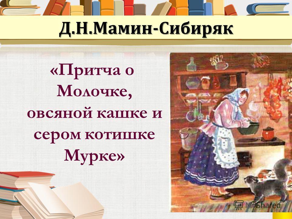 «Притча о Молочке, овсяной кашке и сером котишке Мурке» Д.Н.Мамин-Сибиряк