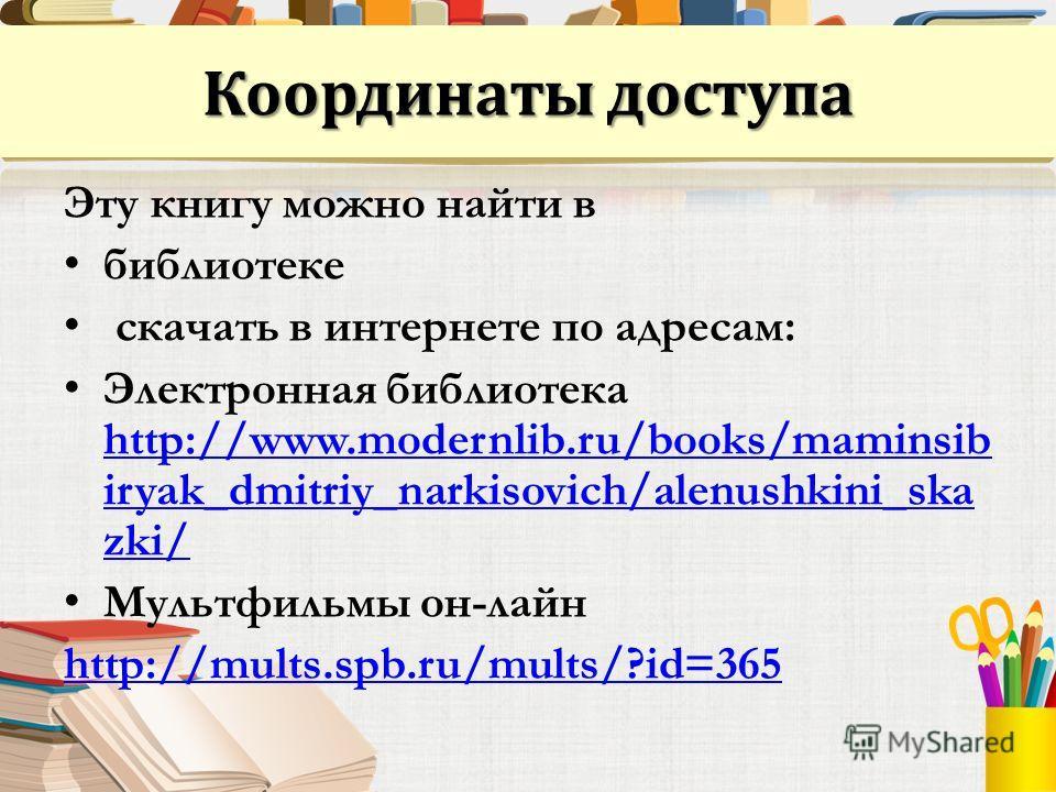 Координаты доступа Эту книгу можно найти в библиотеке скачать в интернете по адресам: Электронная библиотека http://www.modernlib.ru/books/maminsib iryak_dmitriy_narkisovich/alenushkini_ska zki/ http://www.modernlib.ru/books/maminsib iryak_dmitriy_na