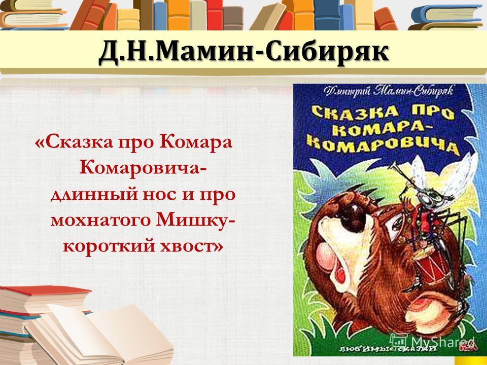 Д.Н.Мамин-Сибиряк «Сказка про Комара Комаровича- длинный нос и про мохнатого Мишку- короткий хвост»