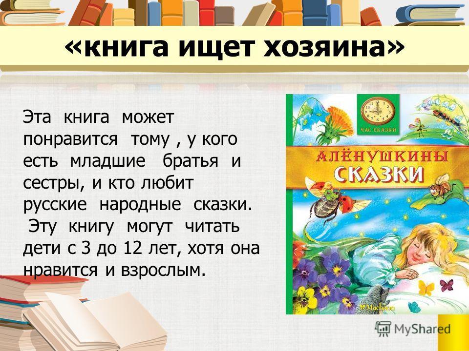 «книга ищет хозяина» Эта книга может понравится тому, у кого есть младшие братья и сестры, и кто любит русские народные сказки. Эту книгу могут читать дети с 3 до 12 лет, хотя она нравится и взрослым.