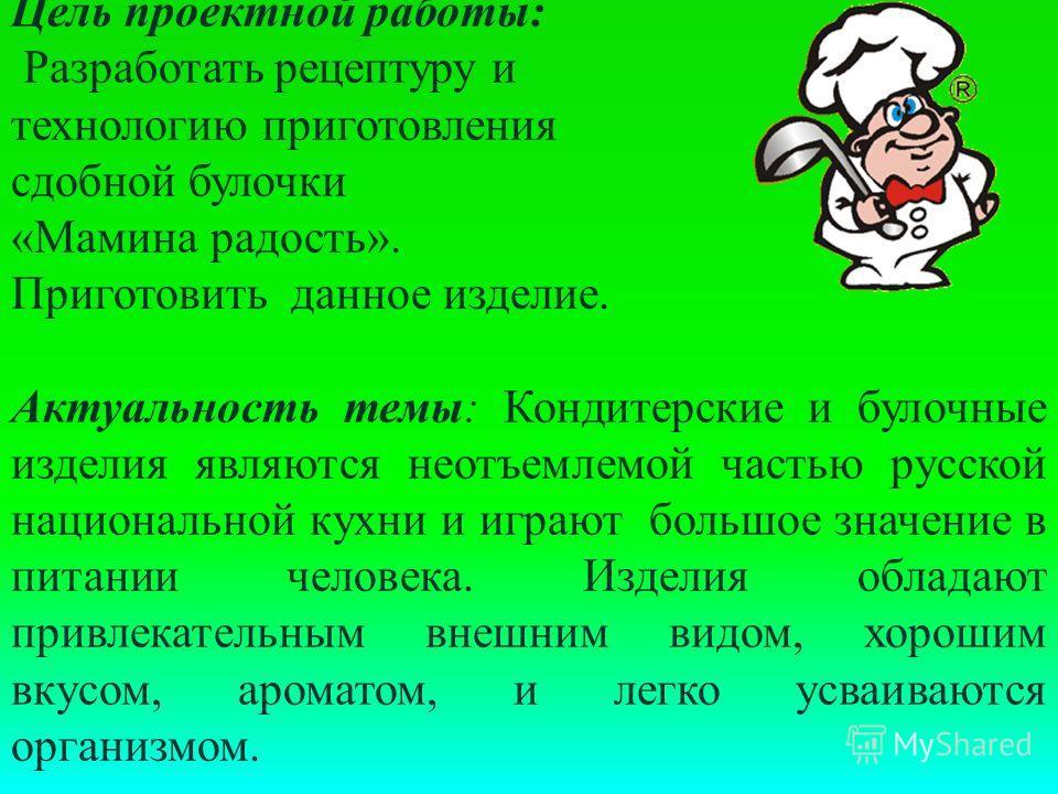 Цель проектной работы: Разработать рецептуру и технологию приготовления сдобной булочки «Мамина радость». Приготовить данное изделие. Актуальность темы: Кондитерские и булочные изделия являются неотъемлемой частью русской национальной кухни и играют