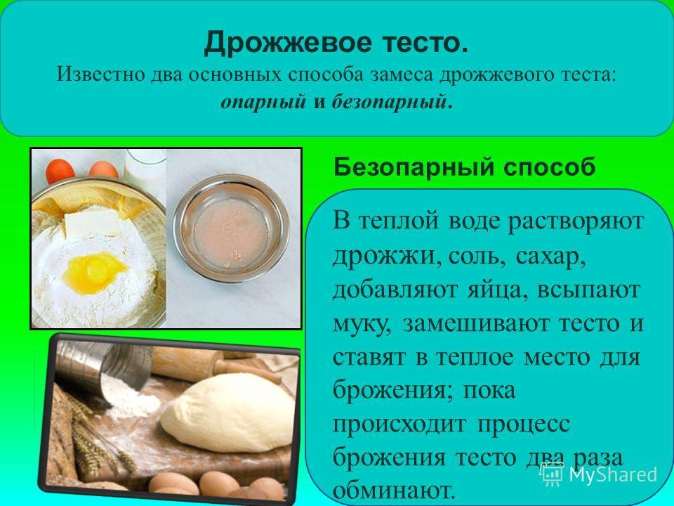 Дрожжевое тесто. Известно два основных способа замеса дрожжевого теста: опарный и безопарный. В теплой воде растворяют дрожжи, соль, сахар, добавляют яйца, всыпают муку, замешивают тесто и ставят в теплое место для брожения; пока происходит процесс б