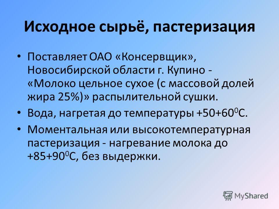 Исходное сырьё, пастеризация Поставляет ОАО «Консервщик», Новосибирской области г. Купино - «Молоко цельное сухое (с массовой долей жира 25%)» распылительной сушки. Вода, нагретая до температуры +50+60 0 С. Моментальная или высокотемпературная пастер