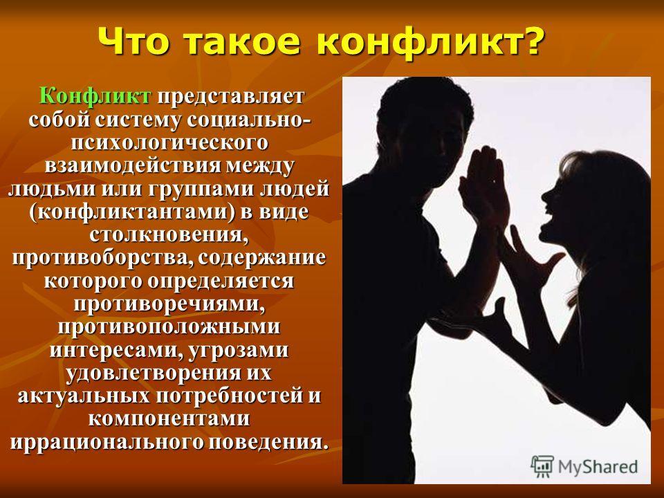 Конфликт представляет собой систему социально- психологического взаимодействия между людьми или группами людей (конфликтантами) в виде столкновения, противоборства, содержание которого определяется противоречиями, противоположными интересами, угрозам