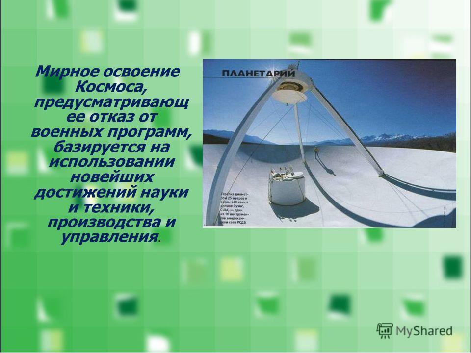 Мирное освоение Космоса, предусматривающ ее отказ от военных программ, базируется на использовании новейших достижений науки и техники, производства и управления.