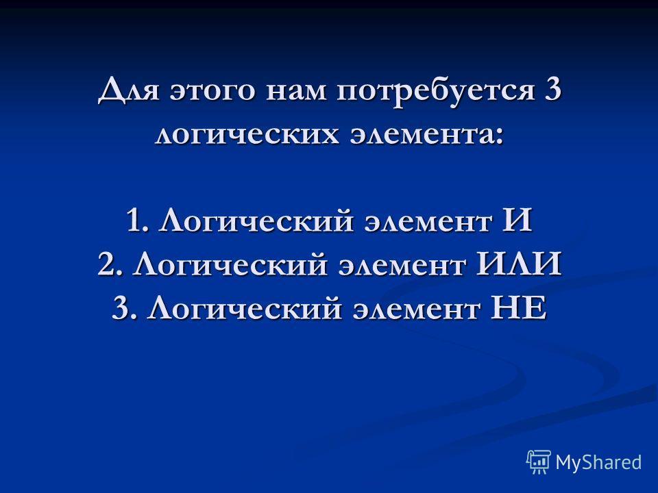 Для этого нам потребуется 3 логических элемента: 1. Логический элемент И 2. Логический элемент ИЛИ 3. Логический элемент НЕ
