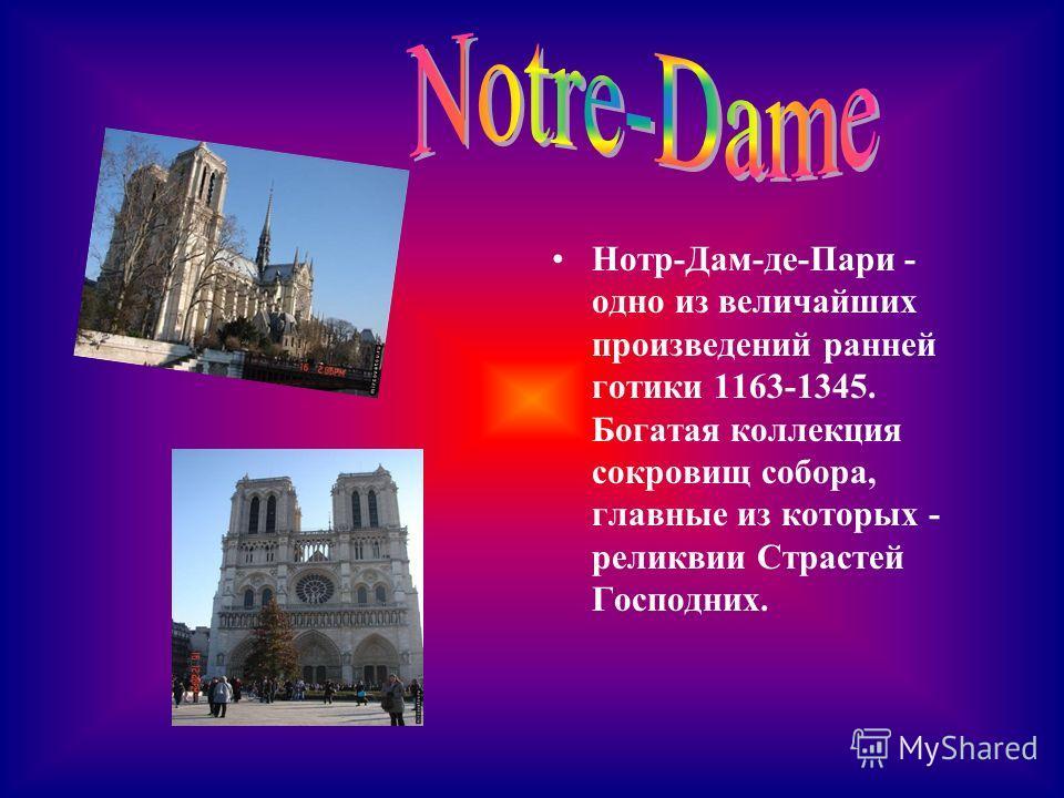Нотр-Дам-де-Пари - одно из величайших произведений ранней готики 1163-1345. Богатая коллекция сокровищ собора, главные из которых - реликвии Страстей Господних.