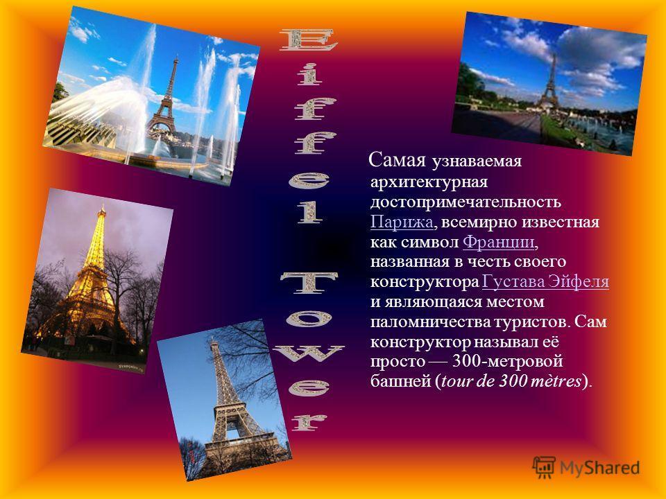 Самая узнаваемая архитектурная достопримечательность Парижа, всемирно известная как символ Франции, названная в честь своего конструктора Густава Эйфеля и являющаяся местом паломничества туристов. Сам конструктор называл её просто 300-метровой башней