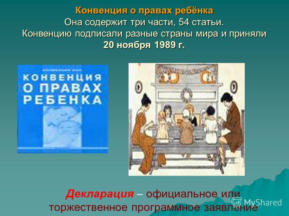 Конвенция о правах ребёнка Она содержит три части, 54 статьи. Конвенцию подписали разные страны мира и приняли 20 ноября 1989 г. Декларация – официальное или торжественное программное заявление