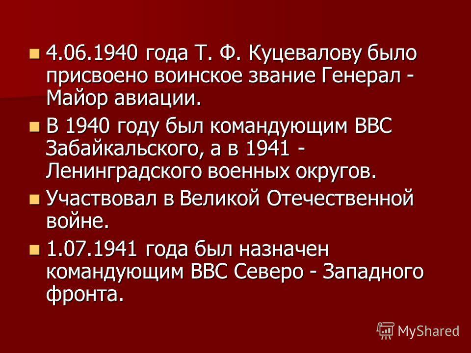 4.06.1940 года Т. Ф. Куцевалову было присвоено воинское звание Генерал - Майор авиации. 4.06.1940 года Т. Ф. Куцевалову было присвоено воинское звание Генерал - Майор авиации. В 1940 году был командующим ВВС Забайкальского, а в 1941 - Ленинградского