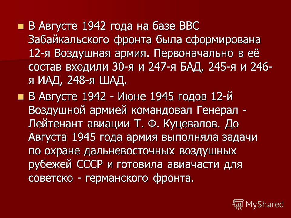 В Августе 1942 года на базе ВВС Забайкальского фронта была сформирована 12-я Воздушная армия. Первоначально в её состав входили 30-я и 247-я БАД, 245-я и 246- я ИАД, 248-я ШАД. В Августе 1942 года на базе ВВС Забайкальского фронта была сформирована 1
