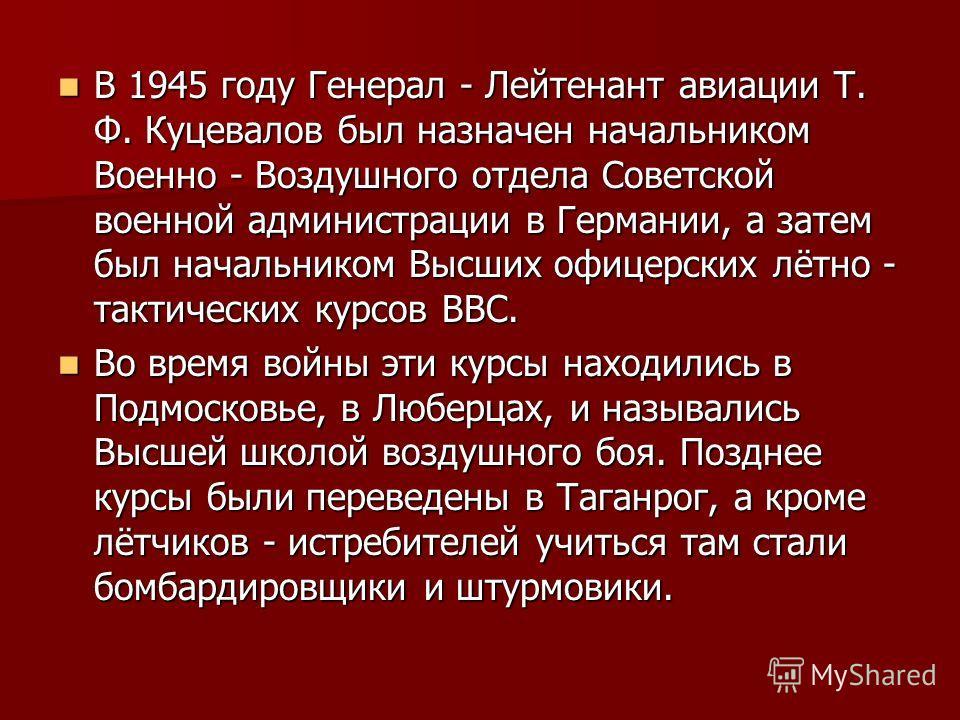 В 1945 году Генерал - Лейтенант авиации Т. Ф. Куцевалов был назначен начальником Военно - Воздушного отдела Советской военной администрации в Германии, а затем был начальником Высших офицерских лётно - тактических курсов ВВС. В 1945 году Генерал - Ле
