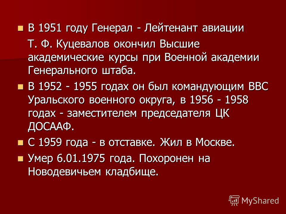 В 1951 году Генерал - Лейтенант авиации В 1951 году Генерал - Лейтенант авиации Т. Ф. Куцевалов окончил Высшие академические курсы при Военной академии Генерального штаба. Т. Ф. Куцевалов окончил Высшие академические курсы при Военной академии Генера
