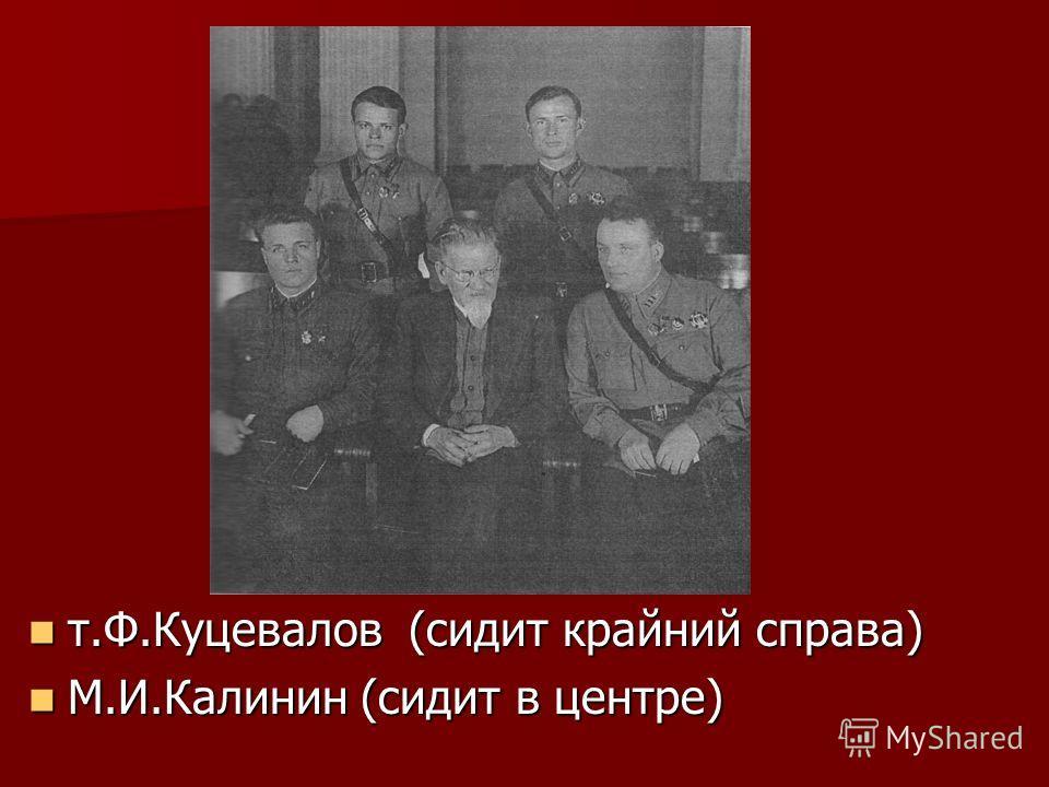 т.Ф.Куцевалов (сидит крайний справа) т.Ф.Куцевалов (сидит крайний справа) М.И.Калинин (сидит в центре) М.И.Калинин (сидит в центре)
